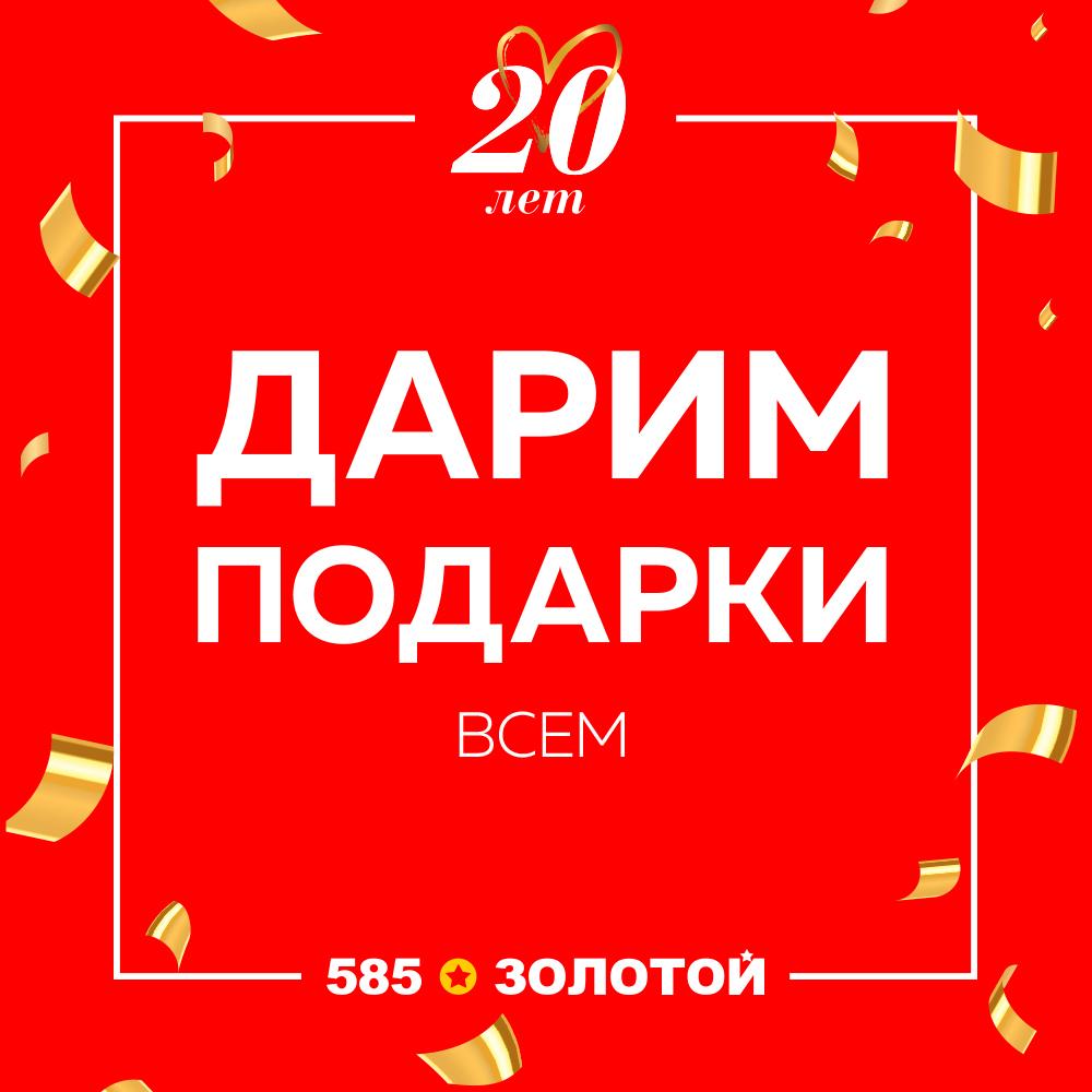 585*ЗОЛОТОЙ празднует свой 20й день рождения! В честь этого праздника дарит подарки ВСЕМ!